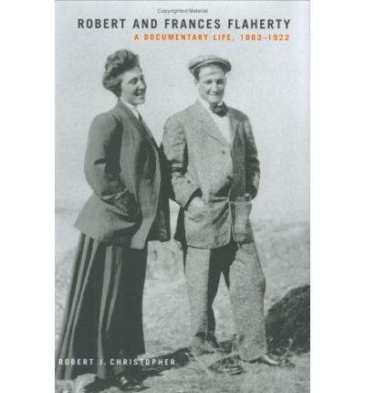 [(Robert and Frances Flaherty: A Documentary Life, 1883-1922 )] [Author: Robert J. Christopher] [Oct-2005]