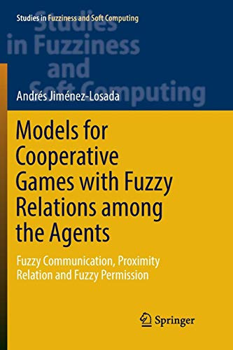 Models for Cooperative Games with Fuzzy Relations among the Agents: Fuzzy Communication, Proximity Relation and Fuzzy Permission (Studies in Fuzziness and Soft Computing, Band 355)