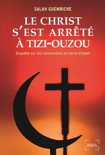 Le Christ s'est arrêté à Tizi-Ouzou: Enquête sur les conversions en terre d'islam par Salah Guemriche