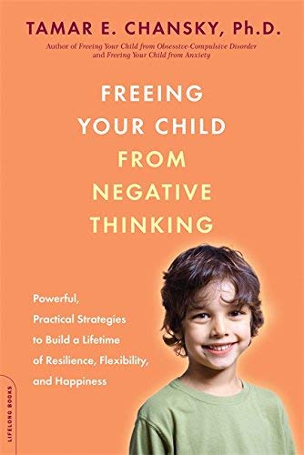 Freeing Your Child from Negative Thinking: Powerful, Practical Strategies to Build a Lifetime of Resilience, Flexibility, and Happiness (English Edition)