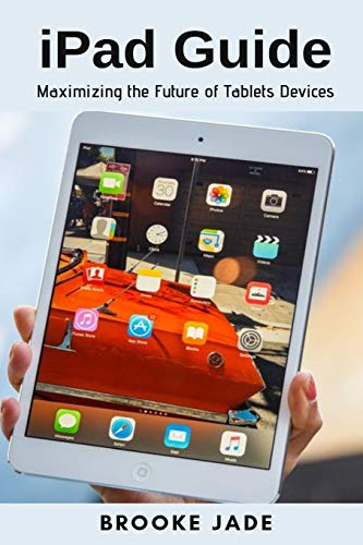 iPad Guide: Maximizing the Future of Tablets Devices (Certified Refurbished Ipad Air)