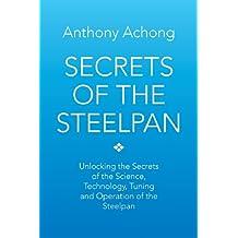 Secrets of the Steelpan: Unlocking the Secrets of the Science, Technology, Tuning of the Steelpan