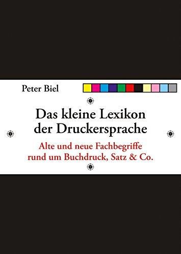Das kleine Lexikon der Druckersprache: Alte und neue Fachbegriffe rund um Buchdruck, Satz & Co.