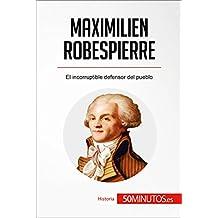 Maximilien Robespierre: El incorruptible defensor del pueblo (Historia) (Spanish Edition)