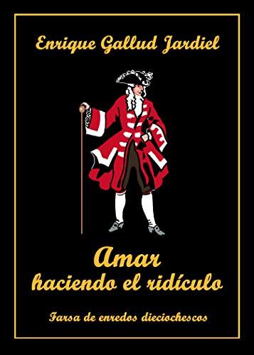 Amar haciendo el ridículo: Farsa de enredos dieciochescos por Enrique Gallud Jardiel