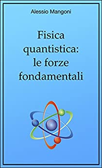 Fisica quantistica: le forze fondamentali di [Alessio Mangoni]