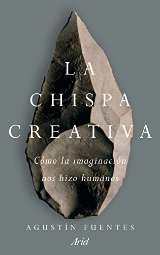 La chispa creativa: Cómo la imaginación nos hizo humanos (Ariel) por Agustin Fuentes