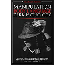 Manipulation, Body Language, Dark Psychology: Learning Everything About Mind Control, Persuasion, How to Manage Your Emotions and Influence People. (English Edition)