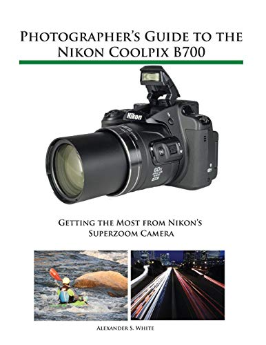 Photographer's Guide to the Nikon Coolpix B700: Getting the Most from Nikon's Superzoom Camera Nikon Coolpix 700