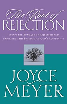 The Root of Rejection: Escape the Bondage of Rejection and Experience the Freedom of God's Acceptance by [Meyer, Joyce]
