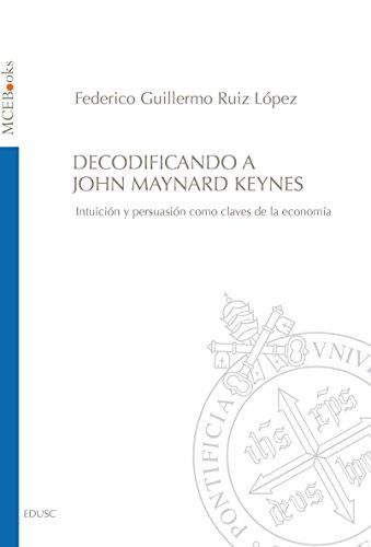 Decodificando a John Maynard Keynes: Intuición y persuasión como claves de la economía por Federico Guillermo Ruiz López