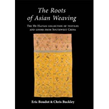 The Roots of Asian Weaving: The He Haiyan Collection of Textiles and Looms from Southwest China (Ancient Textiles)