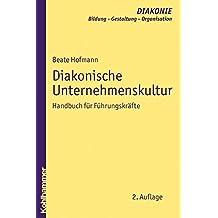 Diakonische Unternehmenskultur: Handbuch für Führungskräfte (DIAKONIE / Bildung - Gestaltung - Organisation)
