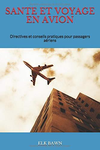 SANTE ET VOYAGE EN AVION: Directives et conseils pratiques pour passagers aériens par ELK BAWN