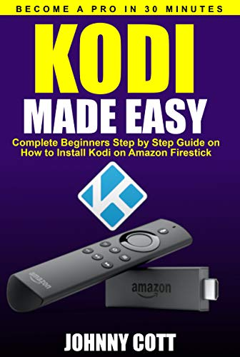 Kodi Made Easy: Complete Beginners Step by Step Guide on How to Install Kodi on Amazon Firestick (Become a Pro in 30 Minutes) (English Edition) Jailbroken Software