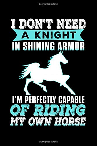 I Don't Need a Knight in Shining Armor I'm Perfectly Capable of Riding My Own Horse: Funny Journal and Notebook for Boys Girls Men and Women of All Ages. Lined Paper Note Book.