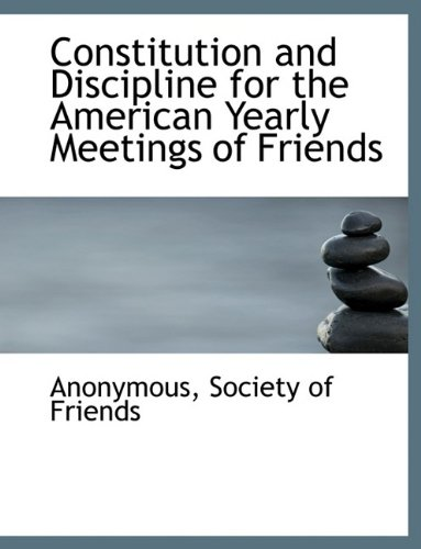 Constitution and Discipline for the American Yearly Meetings of Friends