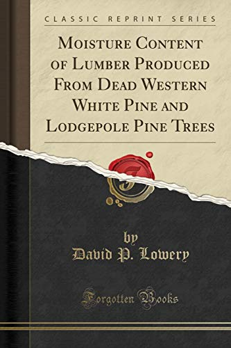 Moisture Content of Lumber Produced From Dead Western White Pine and Lodgepole Pine Trees (Classic Reprint) - White Pine Lumber