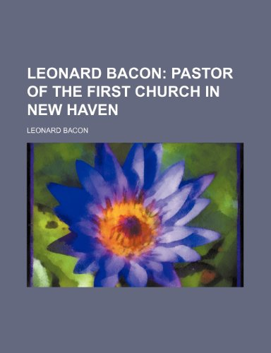 Leonard Bacon;  pastor of the First Church in New Haven
