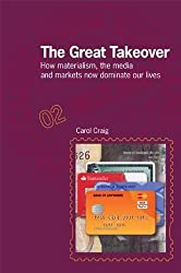 The Great Takeover: How materialism, the media and markets now dominate our lives (Postcards from Sc: Written by Carol Craig, 2012 Edition, Publisher: Argyll Publishing [Paperback]