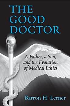 The Good Doctor: A Father, a Son, and the Evolution of Medical Ethics by [Lerner, Barron H.]