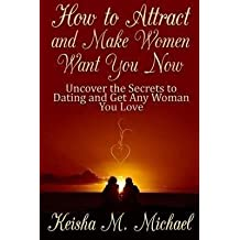 [(How to Attract and Make Women Want You Now: Uncover the Secrets to Dating and Get Any Woman You Love)] [By (author) Keisha M. Michael] published on (October, 2013)