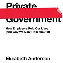 Private Government: How Employers Rule Our Lives (and Why We Don't Talk about It) (The University Center for Human Values Series)