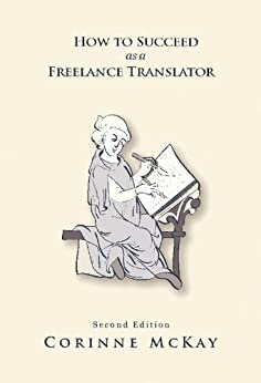How to Succeed as a Freelance Translator, Second Edition (English Edition) par [McKay, Corinne]