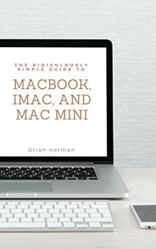 The Ridiculously Simple Guide to MacBook, iMac, and Mac Mini: A Practical Guide to Getting Started with the Next Generation of Mac and MacOS Mojave (Version 10.14) (English Edition)