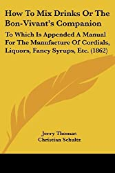 How To Mix Drinks Or The Bon-Vivant's Companion: To Which Is Appended A Manual For The Manufacture Of Cordials, Liquors, Fancy Syrups, Etc. (1862) by Jerry Thomas (2008-06-29)