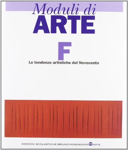 Moduli di arte. Modulo F: Le tendenze artistiche del Novecento. Per le Scuole superiori