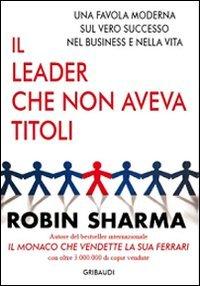 Il leader che non aveva titoli. Una favola moderna sul vero successo nel business e nella vita por Robin S. Sharma