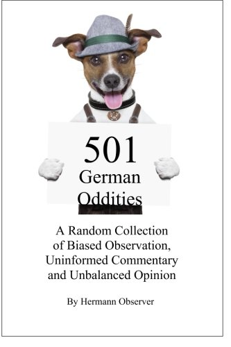 501 German Oddities: A Random Collection of Biased Observation, Uninformed Commentary and Unbalanced Opinion