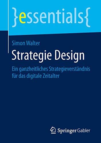 Strategie Design: Ein ganzheitliches Strategieverständnis für das digitale Zeitalter (essentials)