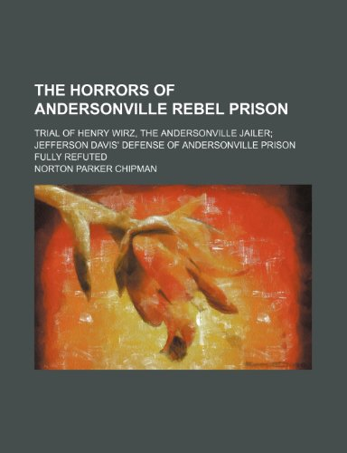 The Horrors of Andersonville Rebel Prison; Trial of Henry Wirz, the Andersonville Jailer Jefferson Davis' Defense of Andersonville Prison Fully Refuted