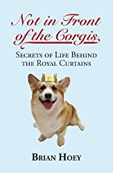 Not in Front of the Corgis: Secrets of Life Behind the Royal Curtains by Brian Hoey (2012-05-15)