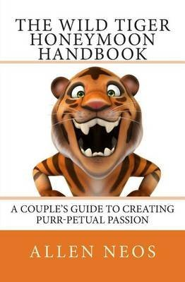 [(The Wild Tiger Honeymoon Handbook : A Couple's Guide to Creating Purr-Petual Passion)] [By (author) Allen Neos] published on (May, 2015)