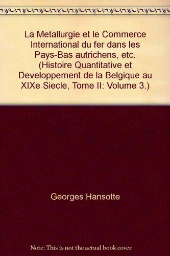 La Metallurgie et le Commerce International du fer dans les Pays-Bas autrichens, etc. (Histoire Quantitative et Developpement de la Belgique au XIXe Siecle, Tome II: Volume 3.)