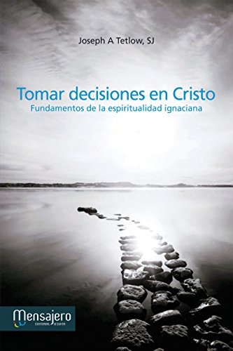 TOMAR DECISIONES EN CRISTO. Fundamentos de la espiritualidad ignaciana (Espiritualidad (mensajero)) por JOSEPH A. TETLOW SJ