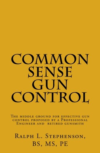 Common Sense Gun Control: The middle ground for effective gun control proposed by a Professional Engineer and former licensed gunsmith por Mr. Ralph L. Stephenson