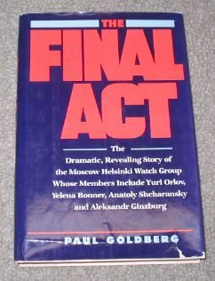 The Final Act: The Dramatic, Revealing Story of the Moscow Helsinki Watch Group by Paul Goldberg (1988-06-01)
