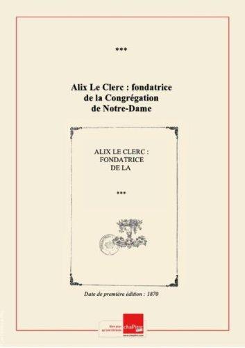 Alix Le Clerc : fondatrice de la Congrégation de Notre-Dame [édition 1870]