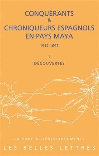 Conquerants Et Chroniqueurs Espagnols En Pays Maya (1517-1697): Livre I: Decouvertes (La Roue a Livres) par From Les Belles Lettres