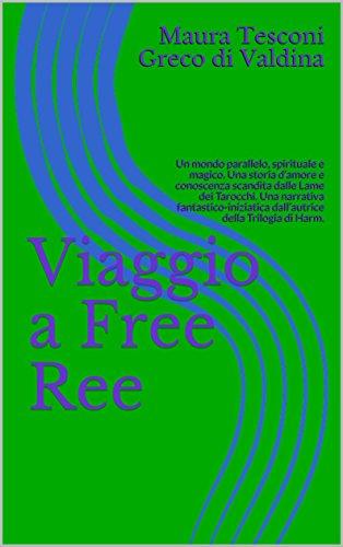 Viaggio a Free Ree: Un mondo parallelo, spirituale e magico. Una storia d'amore e conoscenza scandita dalle Lame dei Tarocchi. Una narrativa fantastico-iniziatica ... romanzi fantastici Vol. 3) (Italian - Ree Bücher