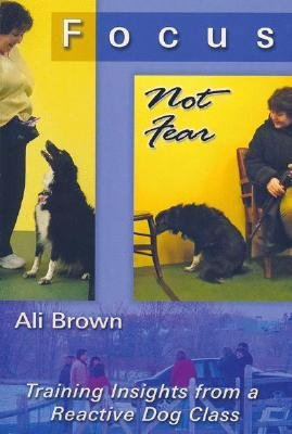 [(Focus, Not Fear: Training Insights from a Reactive Dog Class)] [Author: Ali K Brown] published on (March, 2009)