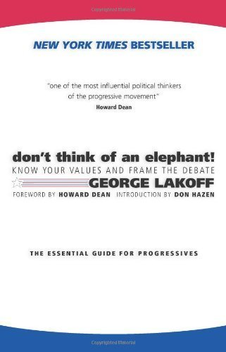 Don't Think of an Elephant!: Know Your Values and Frame the Debate--The Essential Guide for Progressives by George Lakoff, Howard Dean, Don Hazen (2004) Paperback