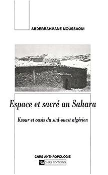 Espace et sacré au Sahara: Ksour et oasis du sud-ouest algérien par [Moussaoui, Abderrahmane]