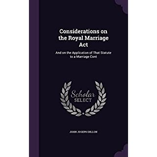 Considerations on the Royal Marriage ACT: And on the Application of That Statute to a Marriage Cont