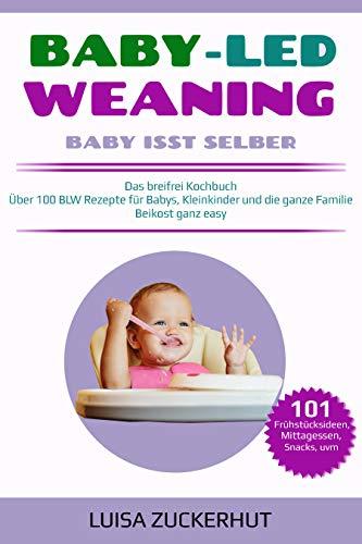 BABY LED WEANING: Das breifrei Kochbuch - Über 100 BLW Rezepte für Babys, Kleinkinder und die ganze Familie - Beikost ganz easy (Baby Bücher)