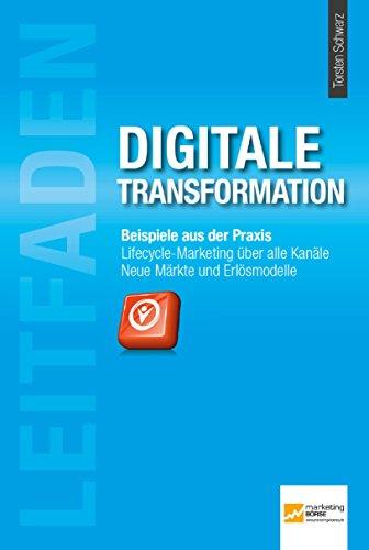 Leitfaden Digitale Transformation: Beispiele aus der Praxis. Lifecyle-Marketing über alle Kanäle. Neue Märkte und Erlösmodelle.